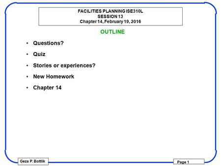 FACILITIES PLANNING ISE310L SESSION 13 Chapter 14, February 19, 2016 Geza P. Bottlik Page 1 OUTLINE Questions? Quiz Stories or experiences? New Homework.