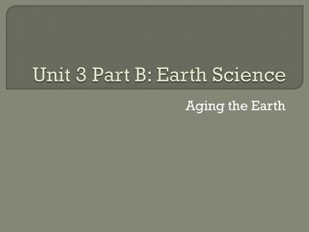 Aging the Earth. a. Using the Fossil Record b. Using the Law of Superposition c. Using Relative Dating d. Using Absolute Dating through Radioactive Decay.