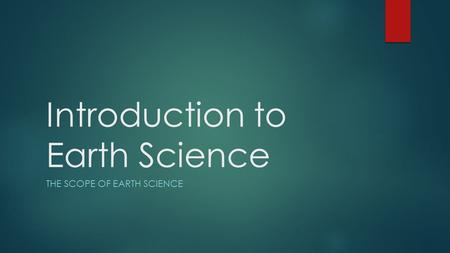 Introduction to Earth Science THE SCOPE OF EARTH SCIENCE.