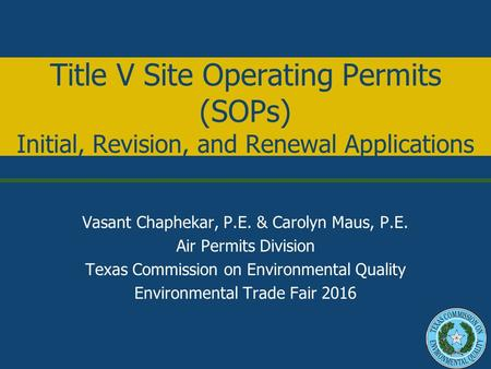 Title V Site Operating Permits (SOPs) Initial, Revision, and Renewal Applications Vasant Chaphekar, P.E. & Carolyn Maus, P.E. Air Permits Division Texas.