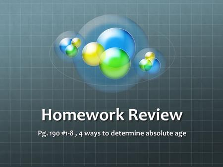 Homework Review Pg. 190 #1-8, 4 ways to determine absolute age.