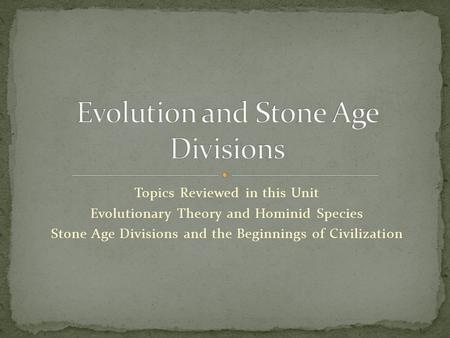 Topics Reviewed in this Unit Evolutionary Theory and Hominid Species Stone Age Divisions and the Beginnings of Civilization.