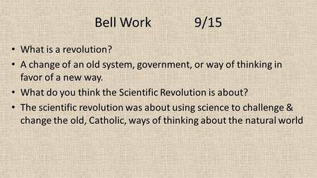 Bell Work 9/15 What is a revolution? A change of an old system, government, or way of thinking in favor of a new way. What do you think the Scientific.