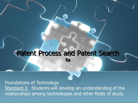 Patent Process and Patent Search 6a Foundations of Technology Standard 3: Students will develop an understanding of the relationships among technologies.