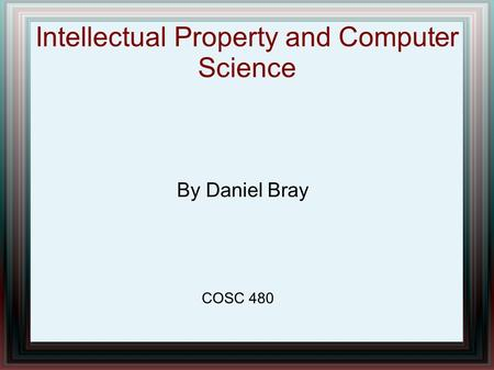 Intellectual Property and Computer Science By Daniel Bray COSC 480.