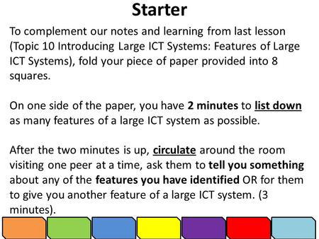 Starter To complement our notes and learning from last lesson (Topic 10 Introducing Large ICT Systems: Features of Large ICT Systems), fold your piece.
