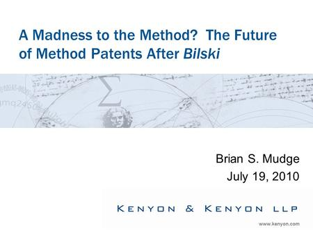 Www.kenyon.com A Madness to the Method? The Future of Method Patents After Bilski Brian S. Mudge July 19, 2010.