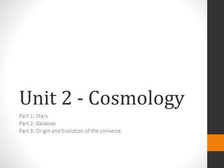 Unit 2 - Cosmology Part 1: Stars Part 2: Galaxies Part 3: Origin and Evolution of the Universe.