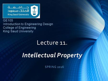 Lecture 11. Intellectual Property SPRING 2016 GE105 Introduction to Engineering Design College of Engineering King Saud University.