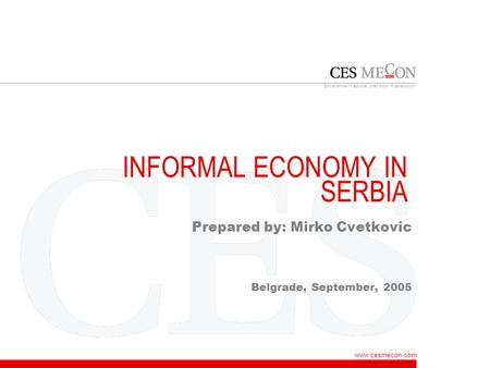 Www.cesmecon.com Excellence in advice, precision in execution INFORMAL ECONOMY IN SERBIA Prepared by: Mirko Cvetkovic Belgrade, September, 2005.