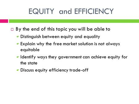EQUITY and EFFICIENCY  By the end of this topic you will be able to  Distinguish between equity and equality  Explain why the free market solution is.