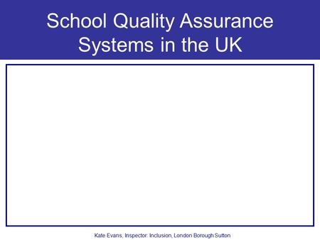 School Quality Assurance Systems in the UK Kate Evans, Inspector: Inclusion, London Borough Sutton.