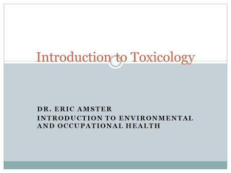DR. ERIC AMSTER INTRODUCTION TO ENVIRONMENTAL AND OCCUPATIONAL HEALTH Introduction to Toxicology.