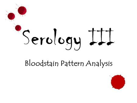 Serology III Bloodstain Pattern Analysis. Forwards Backwards.
