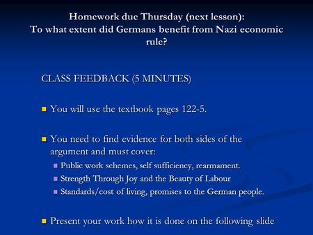 Homework due Thursday (next lesson): To what extent did Germans benefit from Nazi economic rule? CLASS FEEDBACK (5 MINUTES) You will use the textbook pages.
