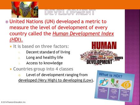 © 2014 Pearson Education, Inc.  United Nations (UN) developed a metric to measure the level of development of every country called the Human Development.