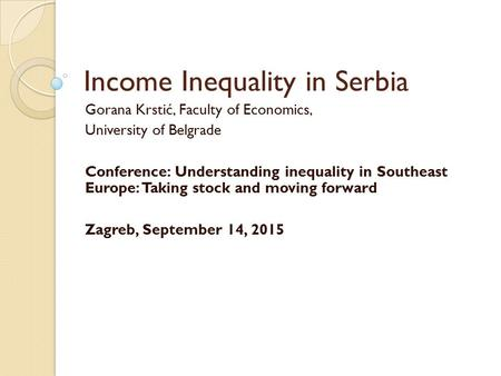Income Inequality in Serbia Gorana Krstić, Faculty of Economics, University of Belgrade Conference: Understanding inequality in Southeast Europe: Taking.