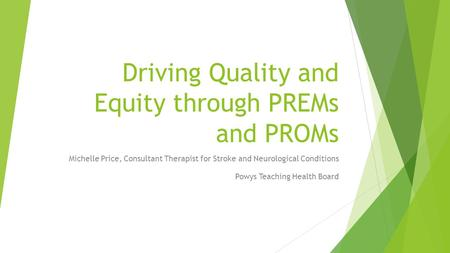 Driving Quality and Equity through PREMs and PROMs Michelle Price, Consultant Therapist for Stroke and Neurological Conditions Powys Teaching Health Board.