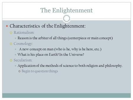 The Enlightenment Characteristics of the Enlightenment:  Rationalism:  Reason is the arbiter of all things (centerpiece or main concept)  Cosmology: