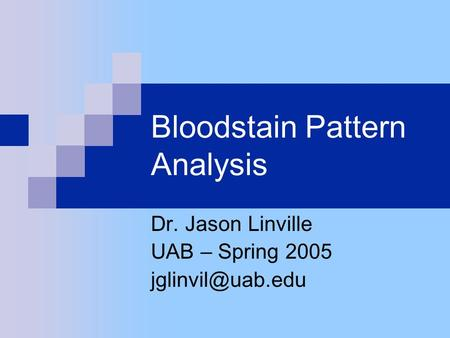 Bloodstain Pattern Analysis Dr. Jason Linville UAB – Spring 2005
