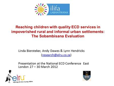 Reaching children with quality ECD services in impoverished rural and informal urban settlements: The Sobambisana Evaluation Linda Biersteker, Andy Dawes.