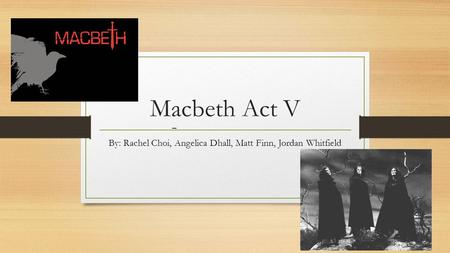 Macbeth Act V By: Rachel Choi, Angelica Dhall, Matt Finn, Jordan Whitfield _.