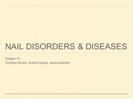 NAIL DISORDERS & DISEASES Chapter 10 Courtney Shrock, Andrea Goings, Jessica Bartrom.