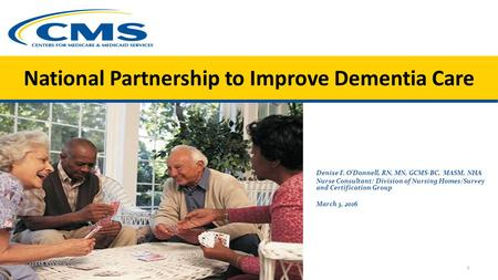 National Partnership to Improve Dementia Care 1 Denise F. O'Donnell, RN, MN, GCMS-BC, MASM, NHA Nurse Consultant/ Division of Nursing Homes/Survey and.