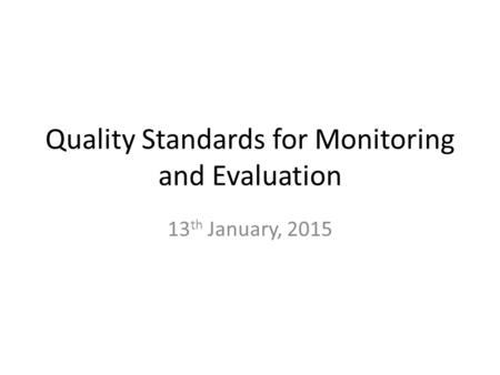 Quality Standards for Monitoring and Evaluation 13 th January, 2015.