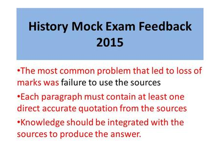 History Mock Exam Feedback 2015 The most common problem that led to loss of marks was failure to use the sources Each paragraph must contain at least one.