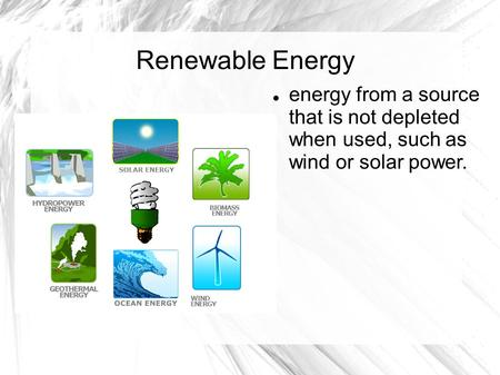 Renewable Energy energy from a source that is not depleted when used, such as wind or solar power.