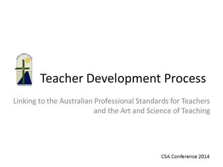 Teacher Development Process Linking to the Australian Professional Standards for Teachers and the Art and Science of Teaching CSA Conference 2014.