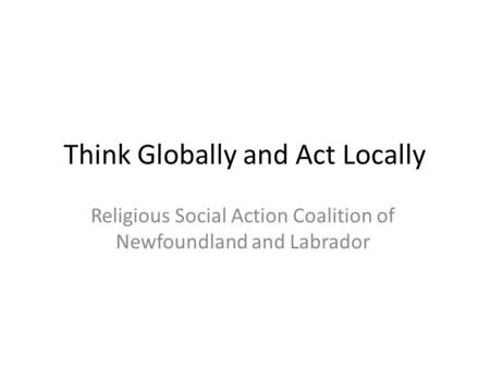 Think Globally and Act Locally Religious Social Action Coalition of Newfoundland and Labrador.