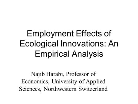 Employment Effects of Ecological Innovations: An Empirical Analysis Najib Harabi, Professor of Economics, University of Applied Sciences, Northwestern.
