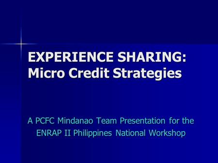 EXPERIENCE SHARING: Micro Credit Strategies A PCFC Mindanao Team Presentation for the ENRAP II Philippines National Workshop.