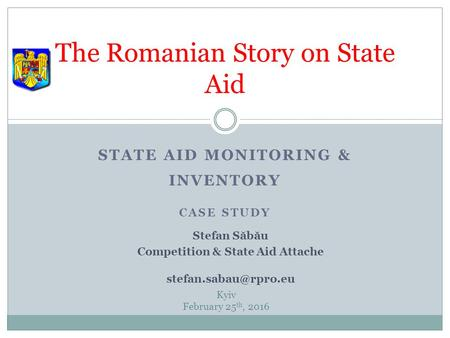 STATE AID MONITORING & INVENTORY CASE STUDY The Romanian Story on State Aid Kyiv February 25 th, 2016 Stefan S ă b ă u Competition & State Aid Attache.