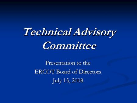 Technical Advisory Committee Presentation to the ERCOT Board of Directors July 15, 2008.
