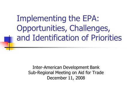 Implementing the EPA: Opportunities, Challenges, and Identification of Priorities Inter-American Development Bank Sub-Regional Meeting on Aid for Trade.