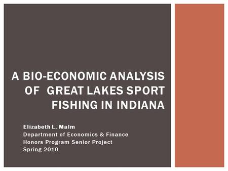 Elizabeth L. Malm Department of Economics & Finance Honors Program Senior Project Spring 2010 A BIO-ECONOMIC ANALYSIS OF GREAT LAKES SPORT FISHING IN INDIANA.