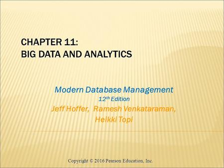 Copyright © 2016 Pearson Education, Inc. Modern Database Management 12 th Edition Jeff Hoffer, Ramesh Venkataraman, Heikki Topi CHAPTER 11: BIG DATA AND.