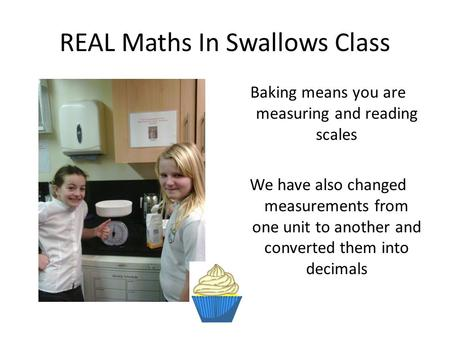 REAL Maths In Swallows Class Baking means you are measuring and reading scales We have also changed measurements from one unit to another and converted.