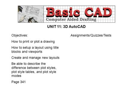 UNIT 11: 3D AutoCAD Objectives: How to print or plot a drawing How to setup a layout using title blocks and viewports Create and manage new layouts Be.