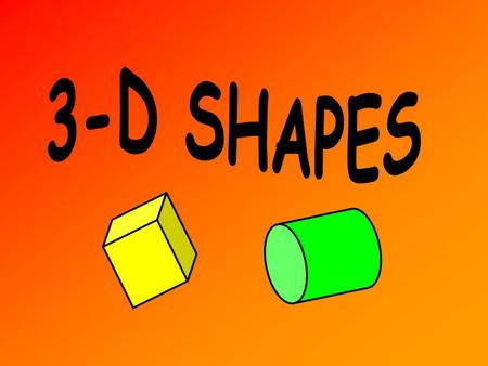 What is a 3-D Shape? This is a cube height Depth (Width) length It has 3 dimensions – length, height and depth (width). All 3-D shapes are solids.