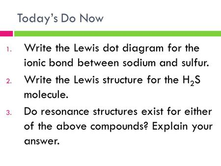 Today's Do Now 1. Write the Lewis dot diagram for the ionic bond between sodium and sulfur. 2. Write the Lewis structure for the H 2 S molecule. 3. Do.