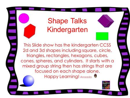 Shape Talks Kindergarten This Slide show has the kindergarten CCSS 2d and 3d shapes including square, circle, triangles, rectangles, hexagons, cubes, cones,