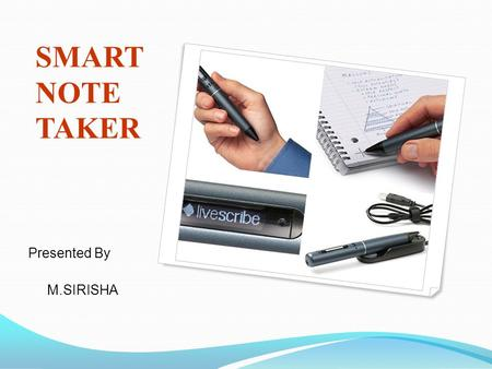 SMART NOTE TAKER Presented By M.SIRISHA.  Smart note taker is a very useful product that could satisfy the needs of people in today's technological and.