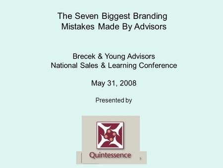 The Seven Biggest Branding Mistakes Made By Advisors Brecek & Young Advisors National Sales & Learning Conference May 31, 2008 Presented by.