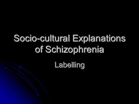 Socio-cultural Explanations of Schizophrenia Labelling.