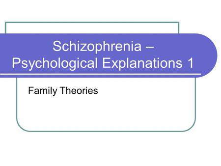 Schizophrenia – Psychological Explanations 1 Family Theories.