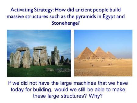 Activating Strategy: How did ancient people build massive structures such as the pyramids in Egypt and Stonehenge? If we did not have the large machines.
